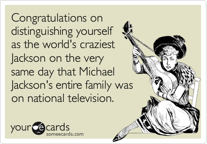 Congratulations on  distinguishing yourself as the world's craziest Jackson on the very same day that Michael Jackson's entire family was on national television.