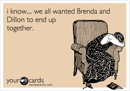 i know.... we all wanted Brenda and Dillon to end up together.