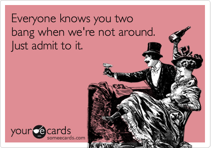 Everyone knows you twobang when we're not around.Just admit to it.