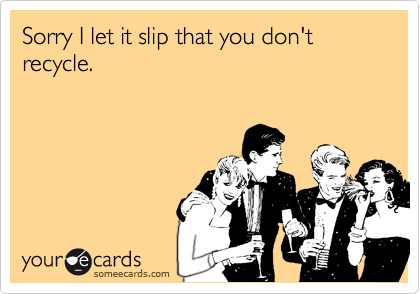 Sorry I let it slip that you don't recycle.