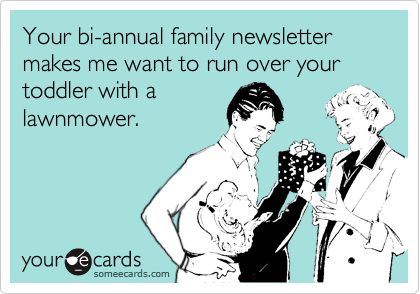 Your bi-annual family newsletter makes me want to run over your toddler with a