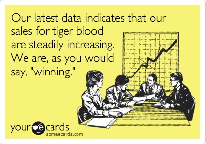 """Our latest data indicates that our sales for tiger blood are steadily increasing. We are, as you would say, """"winning."""""""