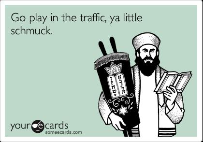 Go play in the traffic, ya little schmuck.