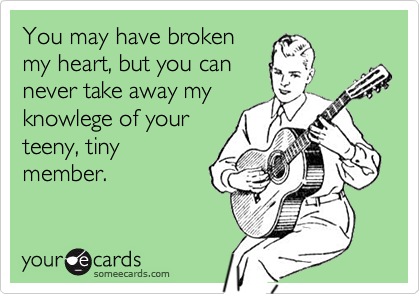 You may have brokenmy heart, but you cannever take away myknowlege of yourteeny, tinymember.