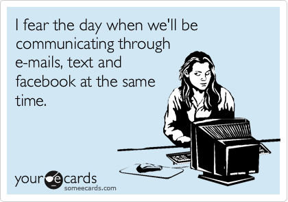 I fear the day when we'll be communicating through e-mails, text and facebook at the same time.