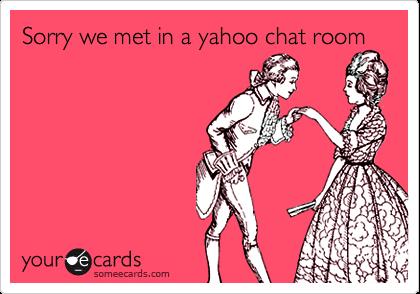 Sorry we met in a yahoo chat room