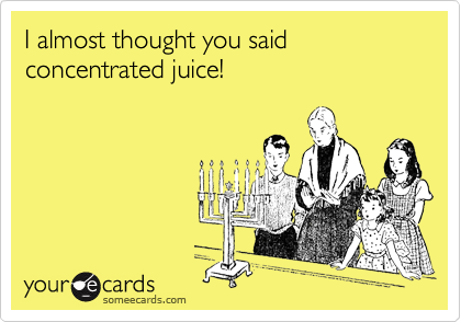I almost thought you said concentrated juice!