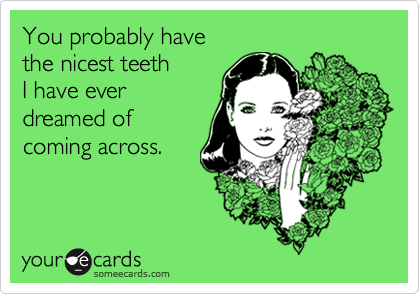 You probably havethe nicest teethI have everdreamed of coming across.