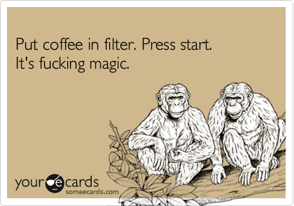 Put coffee in filter. Press start.