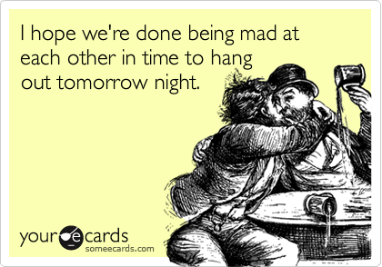 I hope we're done being mad at each other in time to hang