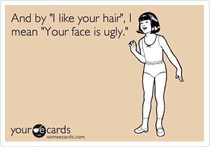 "And by ""I like your hair"", I