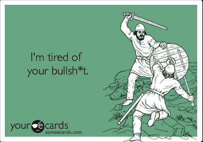 I'm tired of      your bullsh*t.