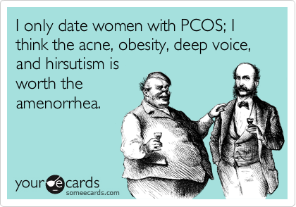 I only date women with PCOS; I think the acne, obesity, deep voice, and hirsutism isworth theamenorrhea.