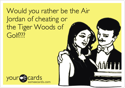 Would you rather be the Air Jordan of cheating or