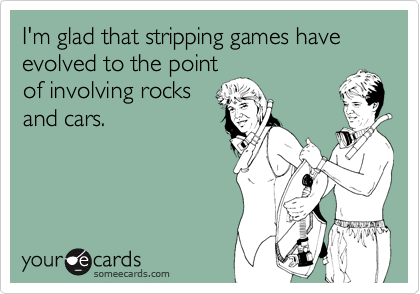 I'm glad that stripping games have evolved to the pointof involving rocksand cars.