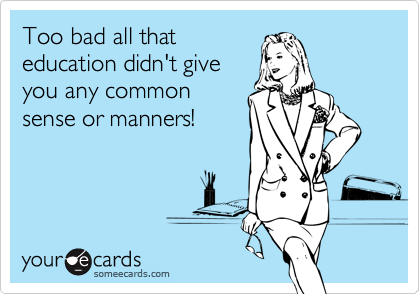 Too bad all that education didn't give you any common sense or manners!