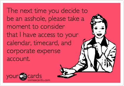 The next time you decide to be an asshole, please take a moment to consider that I have access to your calendar, timecard, and corporate expense account.