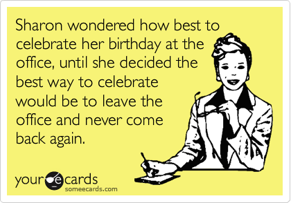 Sharon wondered how best to celebrate her birthday at the office, until she decided the best way to celebrate would be to leave the office and never come back again.
