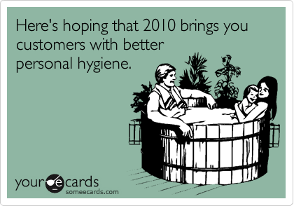 Here's hoping that 2010 brings you customers with better personal hygiene.