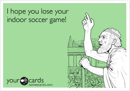 I hope you lose yourindoor soccer game!