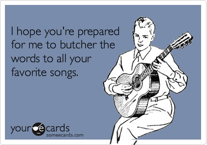 I hope you're preparedfor me to butcher thewords to all yourfavorite songs.