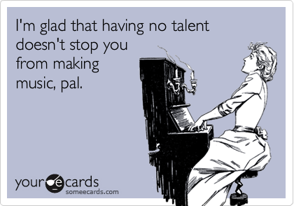 I'm glad that having no talent doesn't stop youfrom makingmusic, pal.