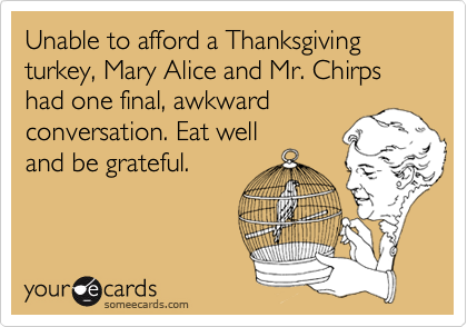 Unable to afford a Thanksgiving turkey, Mary Alice and Mr. Chirps had one final, awkwardconversation. Eat welland be grateful.