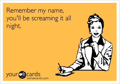 Remember my name,  you'll be screaming it all night.