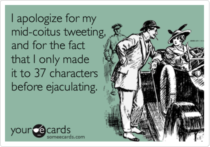 I apologize for mymid-coitus tweeting,and for the factthat I only madeit to 37 charactersbefore ejaculating.