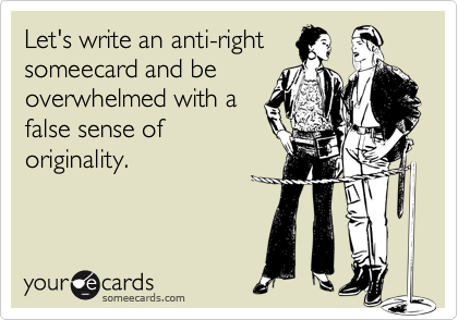 Let's write an anti-rightsomeecard and beoverwhelmed with afalse sense oforiginality.