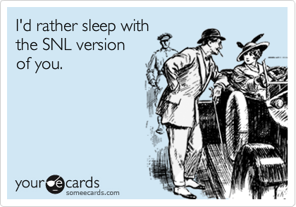 I'd rather sleep withthe SNL version of you.