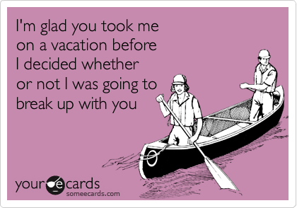 I'm glad you took meon a vacation beforeI decided whether or not I was going tobreak up with you