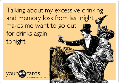 Talking about my excessive drinking and memory loss from last night makes me want to go out for drinks again tonight.