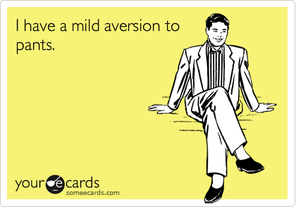 I have a mild aversion topants.