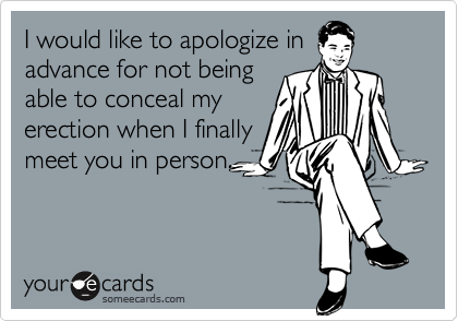 I would like to apologize inadvance for not beingable to conceal myerection when I finallymeet you in person.