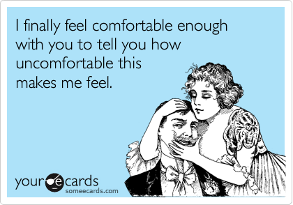 I finally feel comfortable enough with you to tell you how