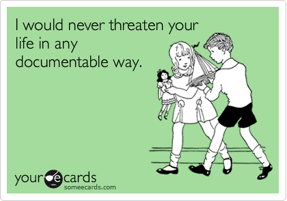 I would never threaten your