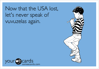 Now that the USA lost,  let's never speak of vuvuzelas again.