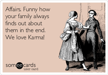 Affairs. Funny how your family always finds out about them in the end. We love Karma!