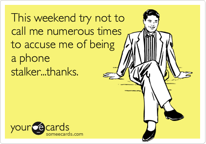 This weekend try not tocall me numerous timesto accuse me of beinga phonestalker...thanks.