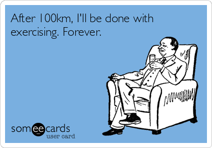 After 100km, I'll be done with exercising. Forever.