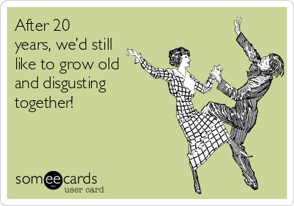 After 20 years, we'd still like to grow old and disgusting together!