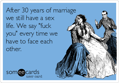 "After 30 years of marriage we still have a sex life. We say ""fuck you"" every time we have to face each other."