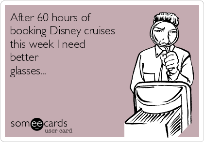 After 60 hours of booking Disney cruises this week I need better glasses...