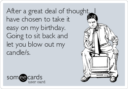 After a great deal of thought.  I have chosen to take it easy on my birthday. Going to sit back and let you blow out my candle/s.