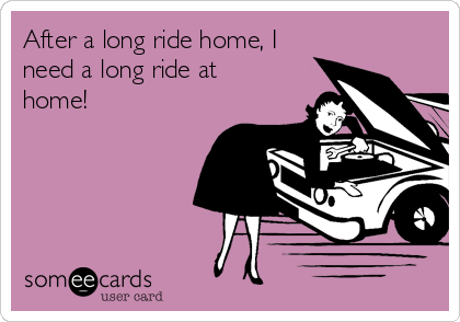 After a long ride home, I need a long ride at home!