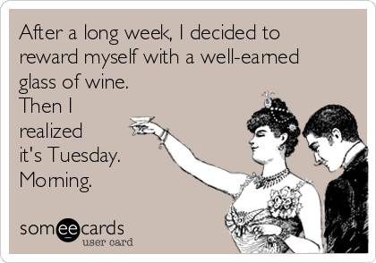 After a long week, I decided to reward myself with a well-earned glass of wine. Then I  realized it's Tuesday. Morning.