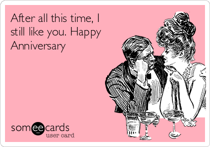 After all this time, I still like you. Happy Anniversary