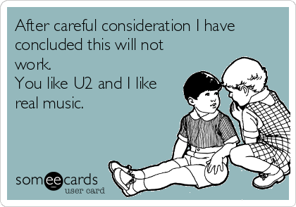 After careful consideration I have concluded this will not work. You like U2 and I like real music.