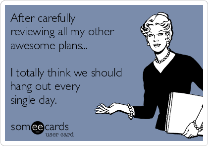 After carefully reviewing all my other  awesome plans...   I totally think we should hang out every single day.